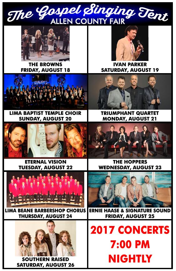 The Gospel Singing Tent at the Allen County Fair will feature: The Browns, Ivan Parker, Lima Baptist Temple Choir, Triumphant Quartet, Eternal Vision, The Hoppers, Lima Beane Barbershop Quartet, Ernie Haase & Signature Sound, and Southern Raised. Held at 7 p.m. every night of the fair.